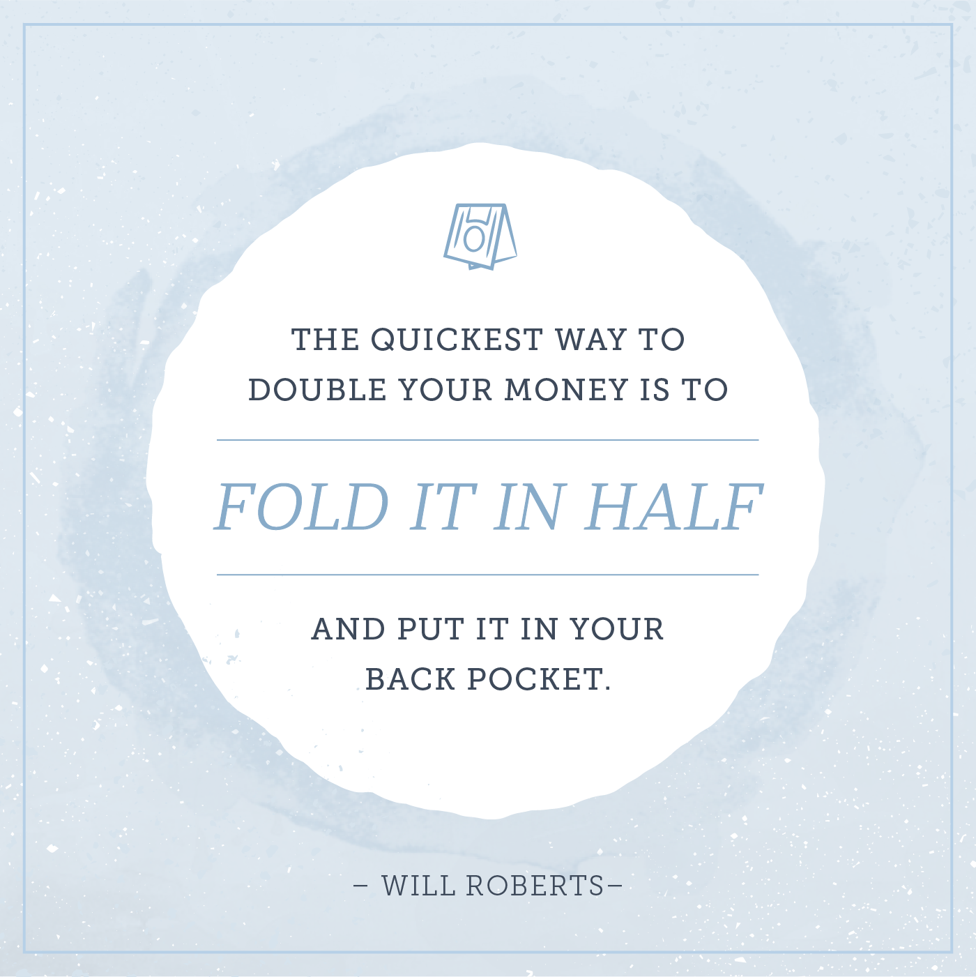the quickest way to double your money is to fold it in half and put it back in your pocket